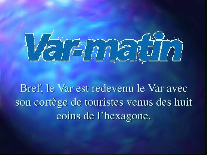 Bref, le Var est redevenu le Var avec son cortège de touristes venus des huit coins de l'hexagone.