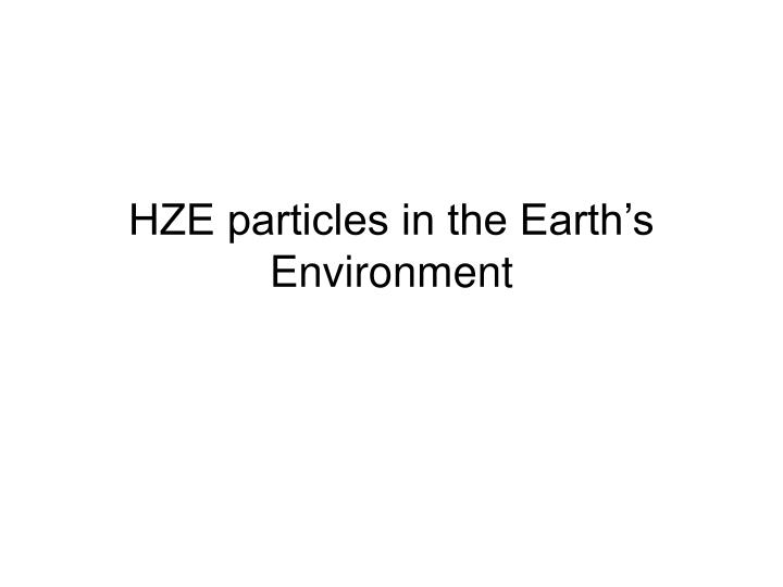 HZE particles in the Earths Environment