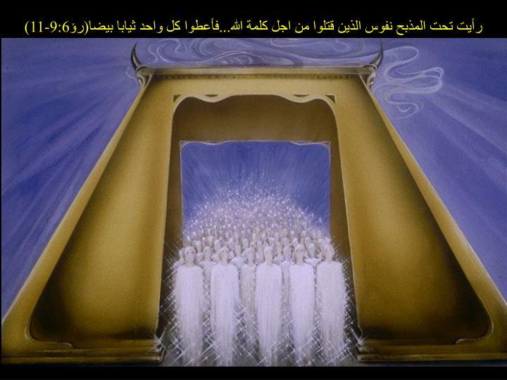رأيت تحت المذبح نفوس الذين قتلوا من اجل كلمة الله...فأعطوا كل واحد ثيابا بيضا(رؤ9:6-11)