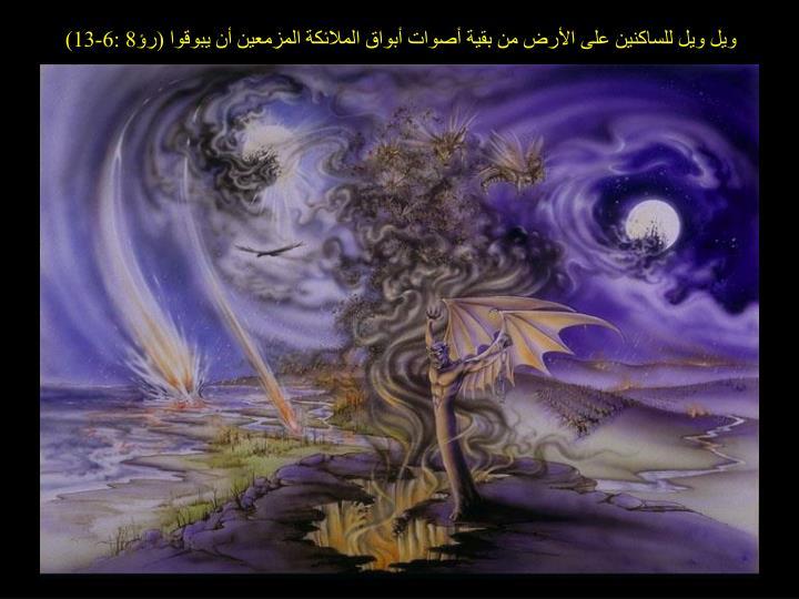 ويل ويل للساكنين على الأرض من بقية أصوات أبواق الملائكة المزمعين أن يبوقوا (رؤ8 :6-13)