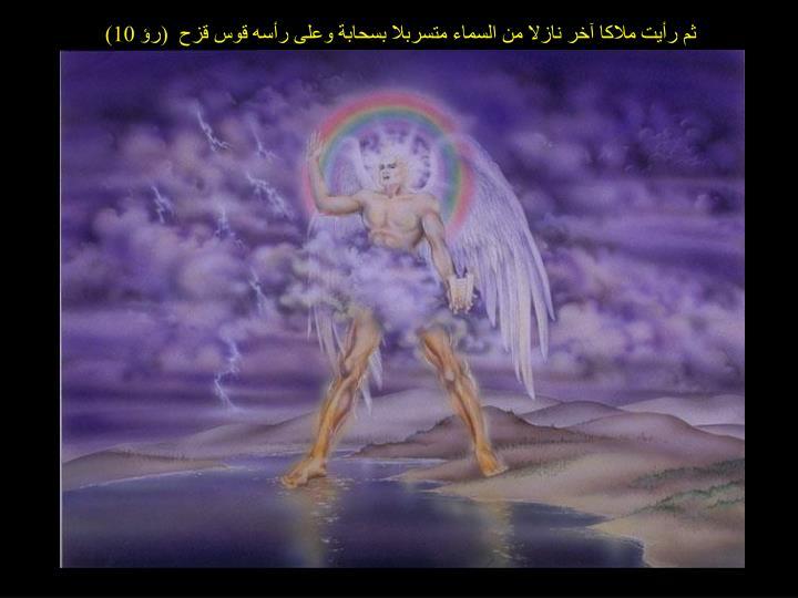 ثم رأيت ملاكا آخر نازلا من السماء متسربلا بسحابة وعلى رأسه قوس قزح  (رؤ 10)