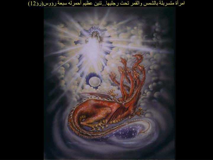 امرأة متسربلة بالشمس والقمر تحت رجليها...تنين عظيم أحمرله سبعة رؤوس(رؤ12)