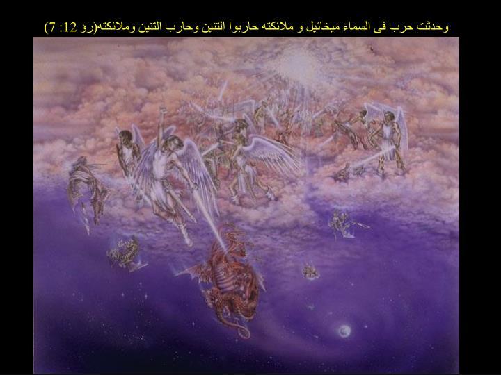 وحدثت حرب فى السماء ميخائيل و ملائكته حاربوا التنين وحارب التنين وملائكته(رؤ 12: 7)