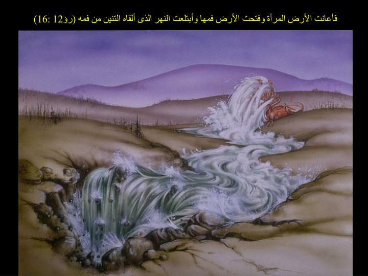 فأعانت الأرض المرأة وفتحت الأرض فمها وأبتلعت النهر الذى ألقاه التنين من فمه (رؤ12 :16)