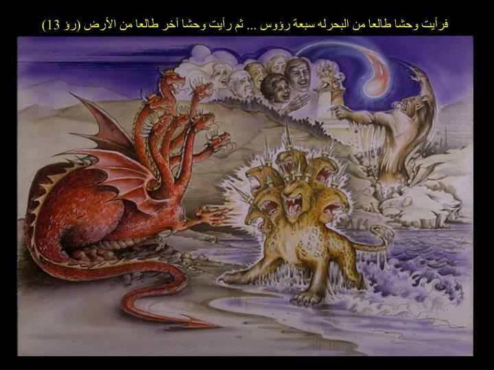 فرأيت وحشا طالعا من البحرله سبعة رؤوس ... ثم رأيت وحشا آخر طالعا من الأرض (رؤ 13)