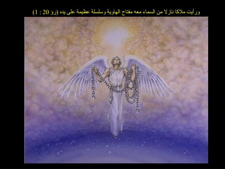 ورأيت ملاكا نازلا من السماء معه مفتاح الهاوية وسلسلة عظيمة على يده (رؤ 20 : 1)