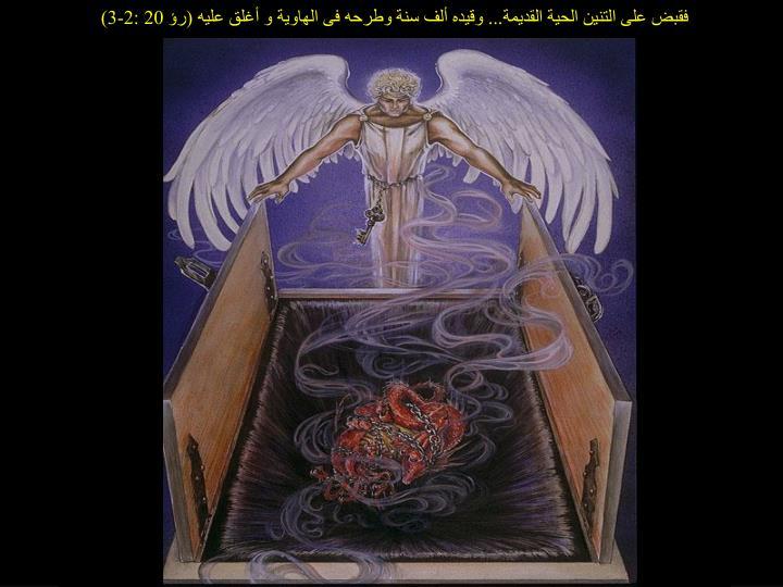 فقبض على التنين الحية القديمة... وقيده ألف سنة وطرحه فى الهاوية و أغلق عليه (رؤ 20 :2-3)