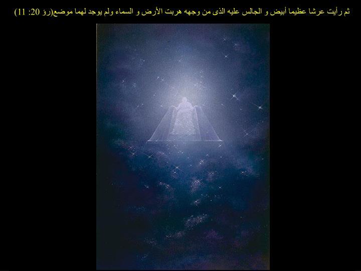 ثم رأيت عرشا عظيما أبيض و الجالس عليه الذى من وجهه هربت الأرض و السماء ولم يوجد لهما موضع(رؤ 20: 11)