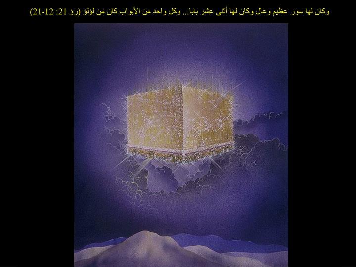 وكان لها سور عظيم وعال وكان لها أثنى عشر بابا... وكل واحد من الأبواب كان من لؤلؤ (رؤ 21: 12-21)