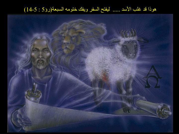 هوذا قد غلب الأسد .....  ليفتح السفر ويفك ختومه السبعة(رؤ5 : 5-14)