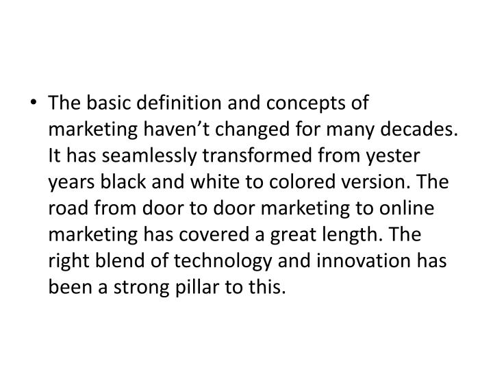 The basic definition and concepts of marketing haven't changed for many decades. It has seamlessly transformed from yester years black and white to colored version. The road from door to door marketing to online marketing has covered a great length. The right blend of technology and innovation has been a strong pillar to this.