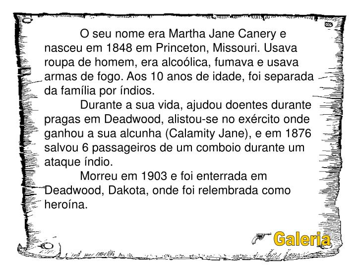 O seu nome era Martha Jane Canery e nasceu em 1848 em Princeton, Missouri. Usava roupa de homem, era alcoólica, fumava e usava armas de fogo. Aos 10 anos de idade, foi separada da família por índios.