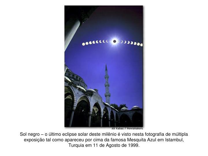 Sol negro – o último eclipse solar deste milênio é visto nesta fotografia de múltipla exposição tal como apareceu por cima da famosa Mesquita Azul em Istambul, Turquia em 11 de Agosto de 1999.