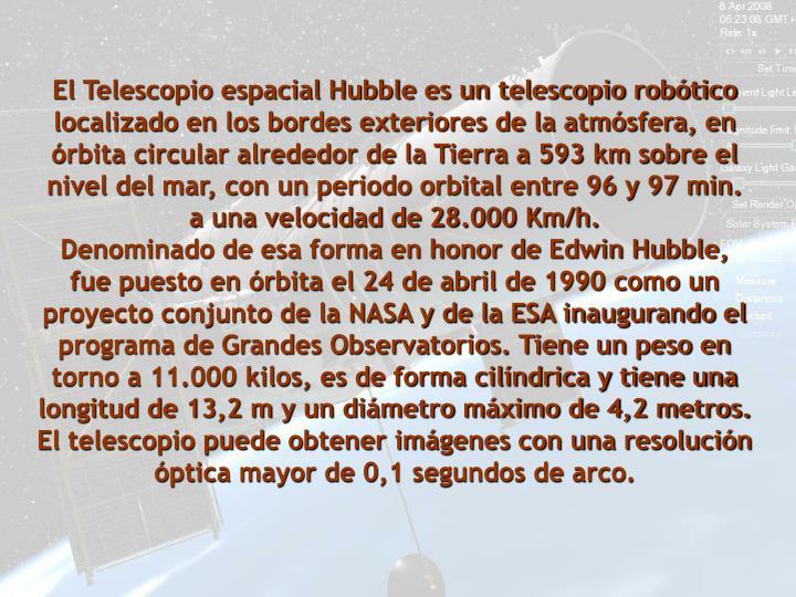 El Telescopio espacial Hubble es un telescopio robótico localizado en los bordes exteriores de la atmósfera, en órbita circular alrededor de la Tierra a 593 km sobre el nivel del mar, con un periodo orbital entre 96 y 97 min. a una velocidad de 28.000 Km/h.                            Denominado de esa forma en honor de Edwin Hubble, fue puesto en órbita el 24 de abril de 1990 como un proyecto conjunto de la NASA y de la ESA inaugurando el programa de Grandes Observatorios. Tiene un peso en torno a 11.000 kilos, es de forma cilíndrica y tiene una longitud de 13,2 m y un diámetro máximo de 4,2 metros. El telescopio puede obtener imágenes con una resolución óptica mayor de 0,1 segundos de arco.