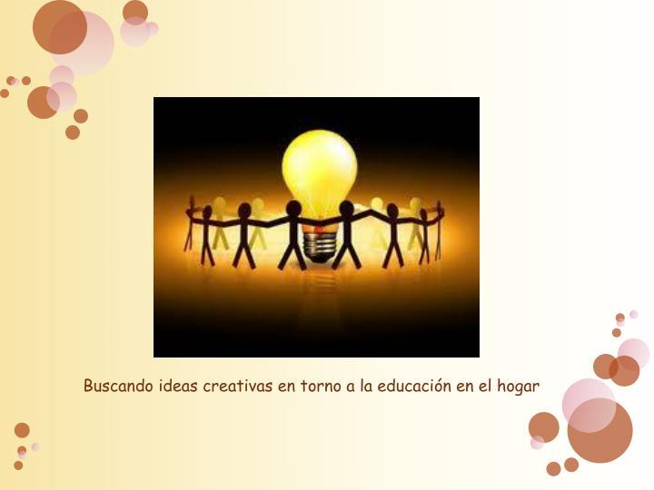 Buscando ideas creativas en torno a la educación en el hogar