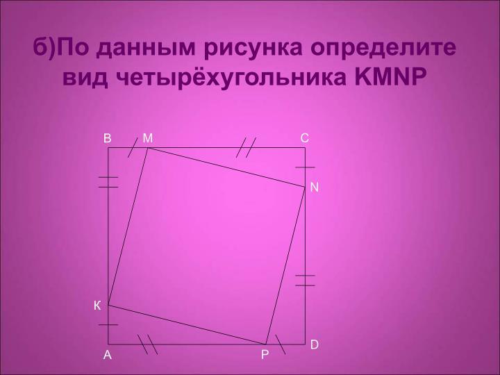 б)По данным рисунка определите вид четырёхугольника KMNP