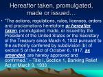 hereafter taken promulgated made or issued