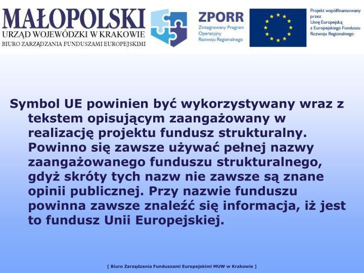 Symbol UE powinien być wykorzystywany wraz z tekstem opisującym zaangażowany w realizację projektu fundusz strukturalny. Powinno się zawsze używać pełnej nazwy zaangażowanego funduszu strukturalnego, gdyż skróty tych nazw nie zawsze są znane opinii publicznej. Przy nazwie funduszu powinna zawsze znaleźć się informacja, iż jest to fundusz Unii Europejskiej.