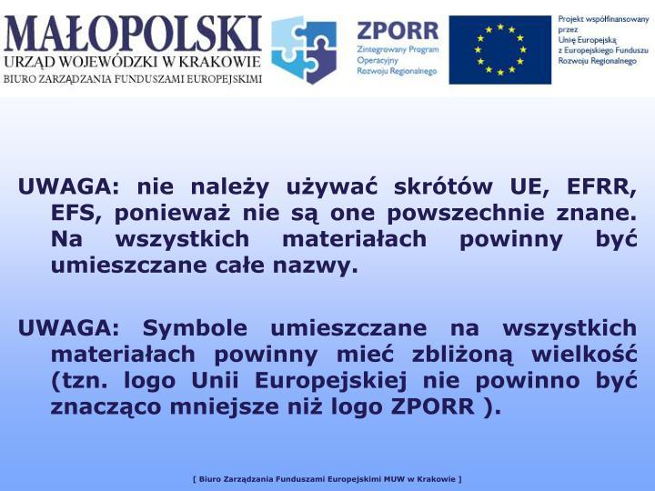 UWAGA: nie należy używać skrótów UE, EFRR, EFS, ponieważ nie są one powszechnie znane. Na wszystkich materiałach powinny być umieszczane całe nazwy.