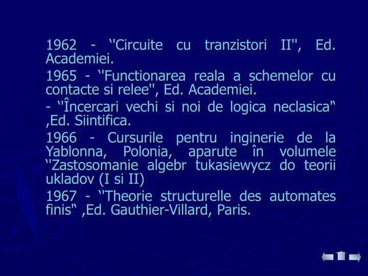 1962 - ''Circuite cu tranzistori II'', Ed. Academiei.