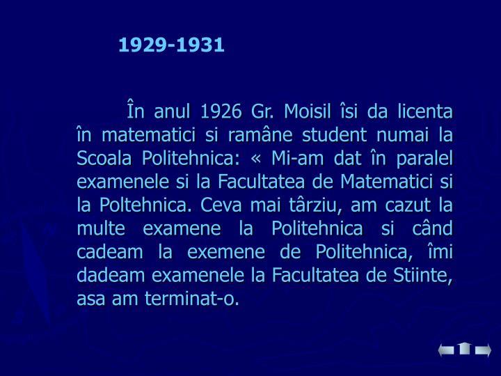 În anul 1926 Gr. Moisil îsi da licenta în matematici si ramâne student numai la Scoala Politehnica: «Mi-am dat în paralel examenele si la Facultatea de Matematici si la Poltehnica. Ceva mai târziu, am cazut la multe examene la Politehnica si când cadeam la exemene de Politehnica, îmi dadeam examenele la Facultatea de Stiinte, asa am terminat-o.