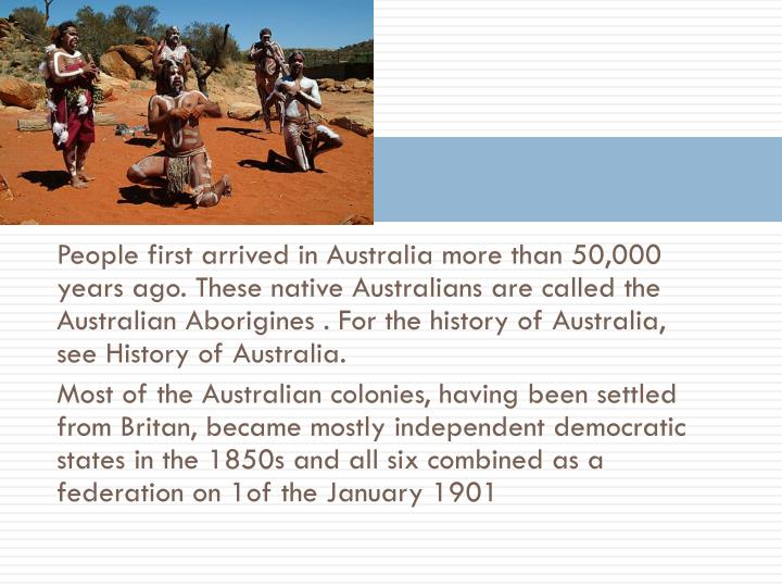 People first arrived in Australia more than 50,000 years ago. These native Australians are called the