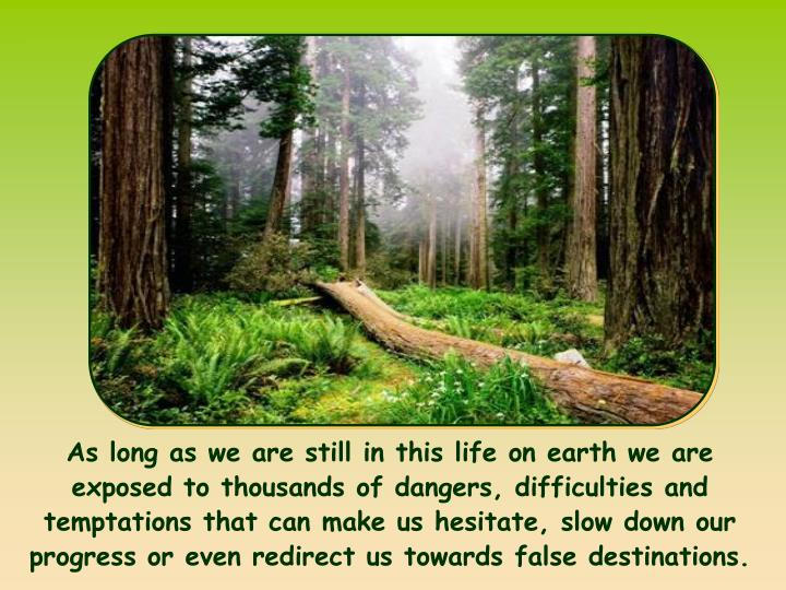 As long as we are still in this life on earth we are exposed to thousands of dangers, difficulties and temptations that can make us hesitate, slow down our progress or even redirect us towards false destinations.