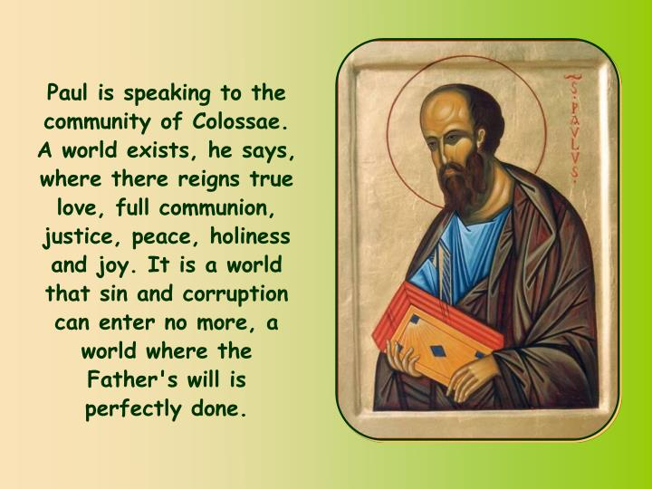 Paul is speaking to the community of Colossae. A world exists, he says, where there reigns true love, full communion, justice, peace, holiness and joy. It is a world that sin and corruption can enter no more, a world where the Father's will is perfectly done.