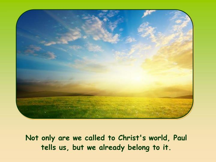 Not only are we called to Christ's world, Paul tells us, but we already belong to it.