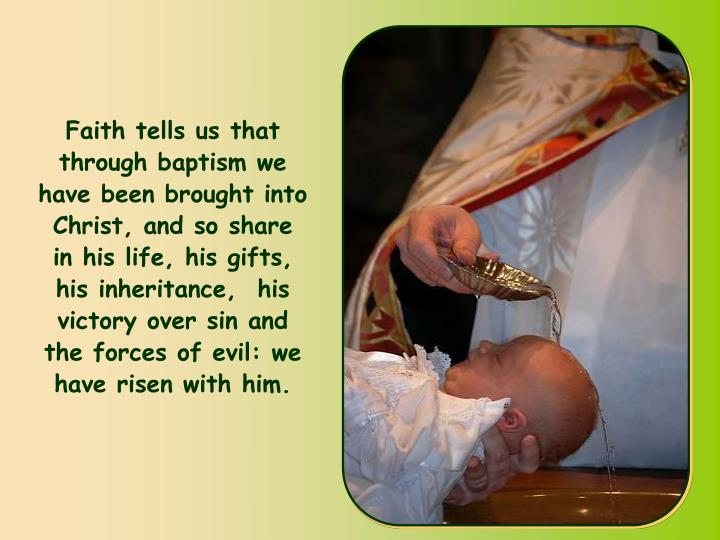 Faith tells us that through baptism we have been brought into Christ, and so share in his life, his gifts, his inheritance,  his victory over sin and the forces of evil: we have risen with him.