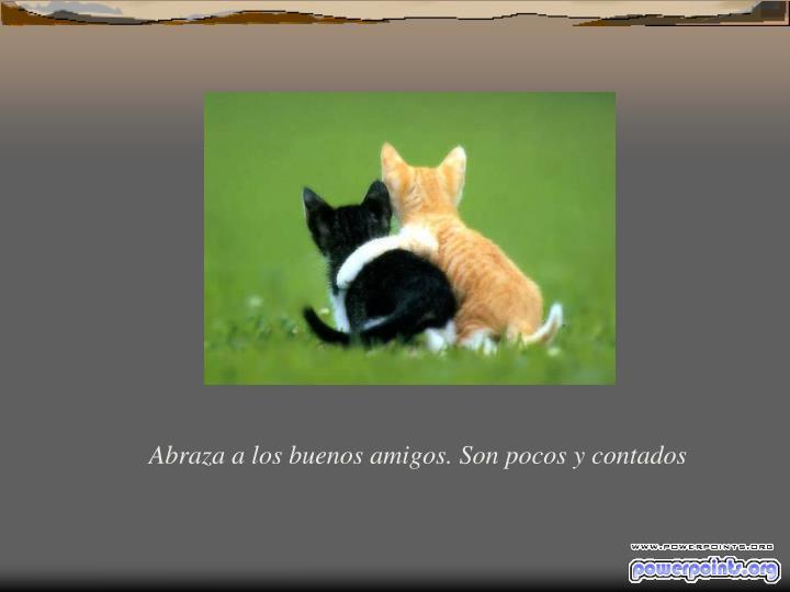 Abraza a los buenos amigos. Son pocos y contados