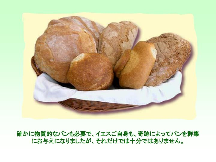 確かに物質的なパンも必要で、イエスご自身も、奇跡によってパンを群集にお与えになりましたが、それだけでは十分ではありません。