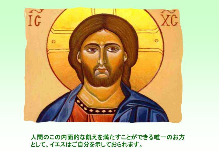 人間のこの内面的な飢えを満たすことができる唯一のお方として、イエスはご自分を示しておられます。