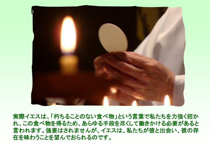 実際イエスは、「朽ちることのない食べ物」という言葉で私たちを力強く招かれ、この食べ物を得るため、あらゆる手段を尽くして働きかける必要があると言われます。強要はされませんが、イエスは、私たちが彼と出会い、彼の存在を味わうことを望んでおられるのです。