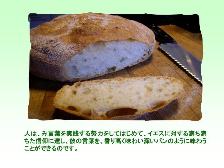 人は、み言葉を実践する努力をしてはじめて、イエスに対する満ち満ちた信仰に達し、彼の言葉を、香り高く味わい深いパンのように味わうことができるのです。