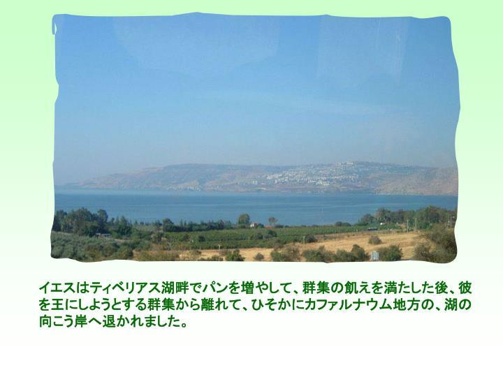 イエスはティベリアス湖畔でパンを増やして、群集の飢えを満たした後、彼を王にしようとする群集から離れて、ひそかにカファルナウム地方の、湖の向こう岸へ退かれました。