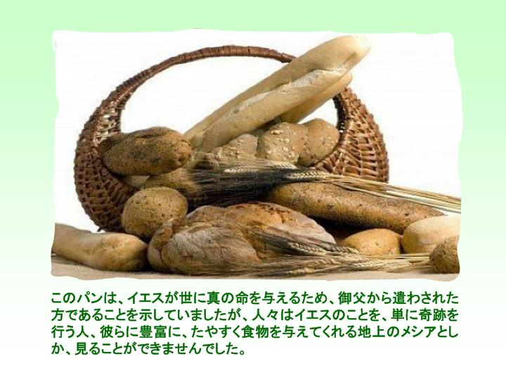 このパンは、イエスが世に真の命を与えるため、御父から遣わされた方であることを示していましたが、人々はイエスのことを、単に奇跡を行う人、彼らに豊富に、たやすく食物を与えてくれる地上のメシアとしか、見ることができませんでした。