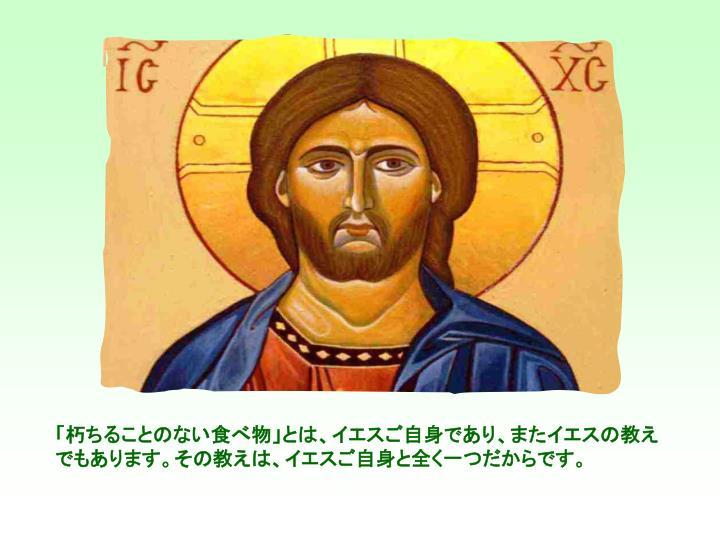「朽ちることのない食べ物」とは、イエスご自身であり、またイエスの教えでもあります。その教えは、イエスご自身と全く一つだからです。