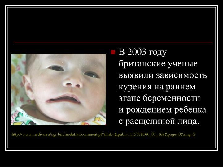 В2003году британские ученые выявили зависимость курения нараннем этапе беременности ирождением ребенка срасщелиной лица.