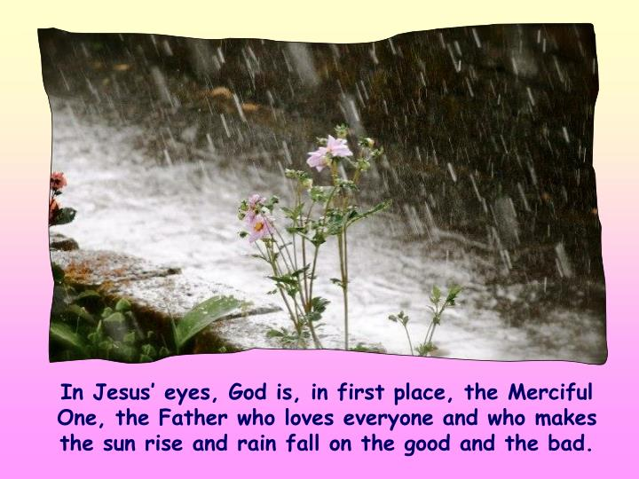 In Jesus' eyes, God is, in first place, the Merciful One, the Father who loves everyone and who makes the sun rise and rain fall on the good and the bad.