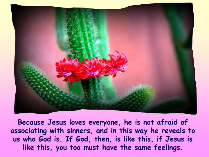 Because Jesus loves everyone, he is not afraid of associating with sinners, and in this way he reveals to us who God is. If God, then, is like this, if Jesus is like this, you too must have the same feelings.