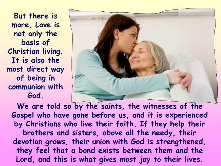 But there is more. Love is not only the basis of Christian living. It is also the most direct way of being in communion with God.
