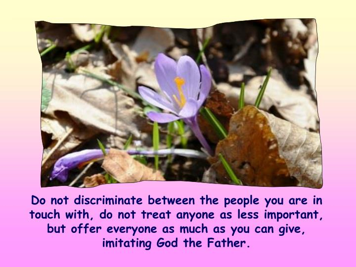 Do not discriminate between the people you are in touch with, do not treat anyone as less important, but offer everyone as much as you can give, imitating God the Father.