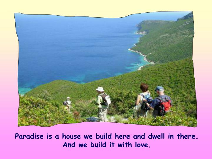 Paradise is a house we build here and dwell in there. And we build it with love.