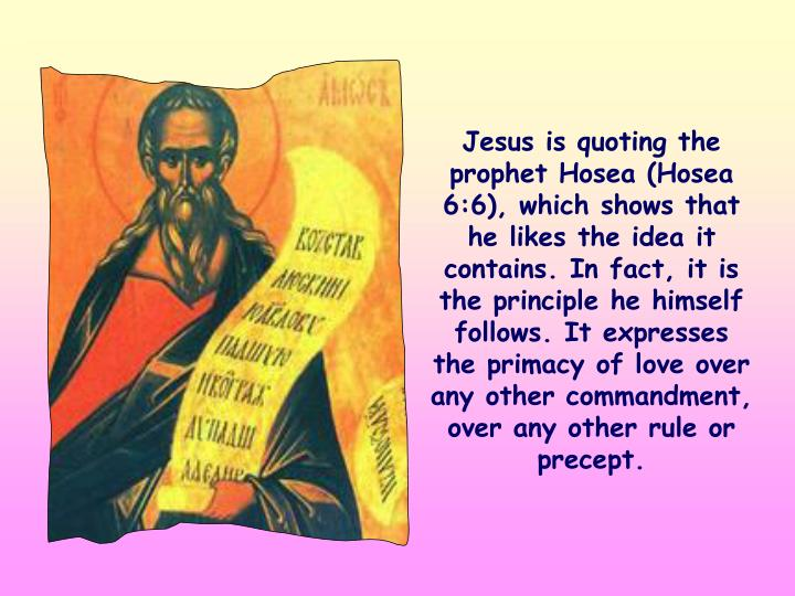 Jesus is quoting the prophet Hosea (Hosea 6:6), which shows that he likes the idea it contains. In fact, it is the principle he himself follows. It expresses the primacy of love over any other commandment, over any other rule or precept.