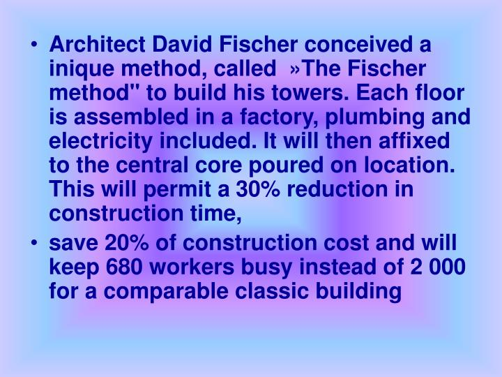 "Architect David Fischer conceived a inique method, called  »The Fischer method"" to build his towers. Each floor is assembled in a factory, plumbing and electricity included. It will then affixed to the central core poured on location. This will permit a 30% reduction in construction time,"