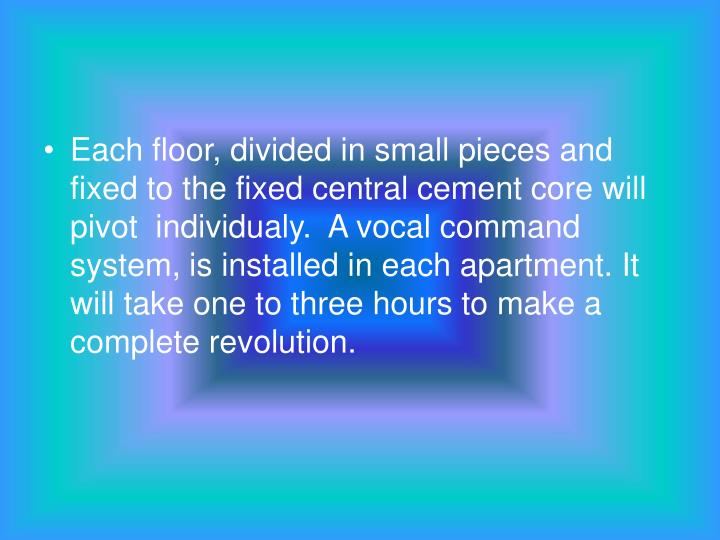 Each floor, divided in small pieces and fixed to the fixed central cement core will pivot  individualy.  A vocal command system, is installed in each apartment. It will take one to three hours to make a complete revolution.