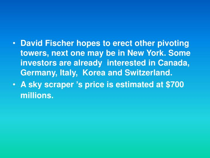 David Fischer hopes to erect other pivoting towers, next one may be in New York. Some  investors are already  interested in Canada,  Germany, Italy,  Korea and Switzerland.