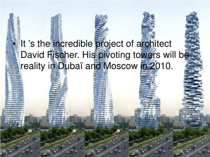 It 's the incredible project of architect David Fischer. His pivoting towers will be reality in Dubaï and Moscow in 2010.