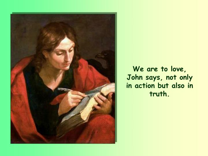 We are to love, John says, not only in action but also in truth.